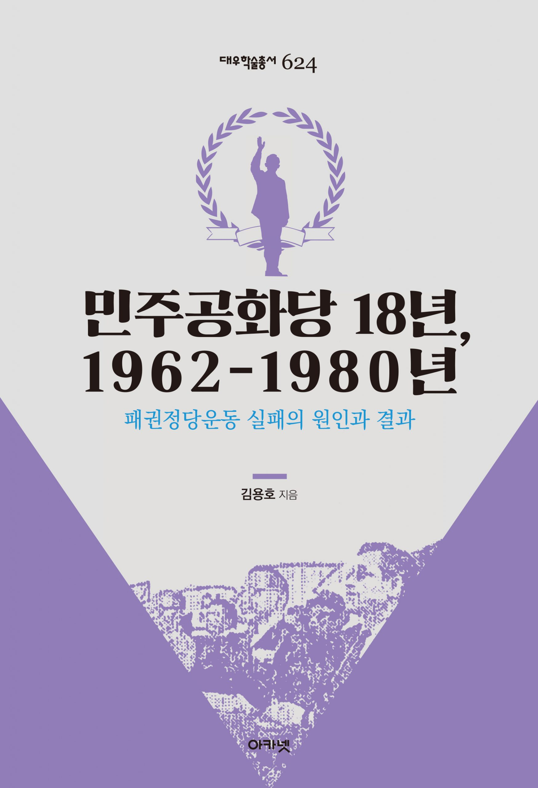 대우재단 대우학술총서 제624권 민주공화당 18년, 1962-1980년 written by 김용호 and published by 아카넷 in 2020